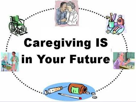 Caregiving IS in Your Future: Family and Financial Challenges Jean F. Austin FCS Educator, Maryland Cooperative Extension 2007 ESP Annual Conference It.