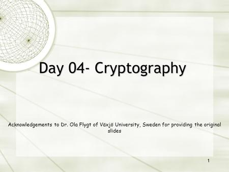1 Day 04- Cryptography Acknowledgements to Dr. Ola Flygt of Växjö University, Sweden for providing the original slides.