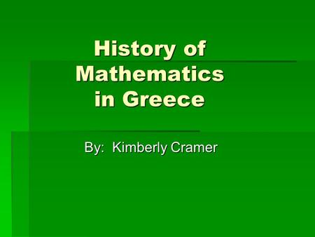 History of Mathematics in Greece By: Kimberly Cramer.