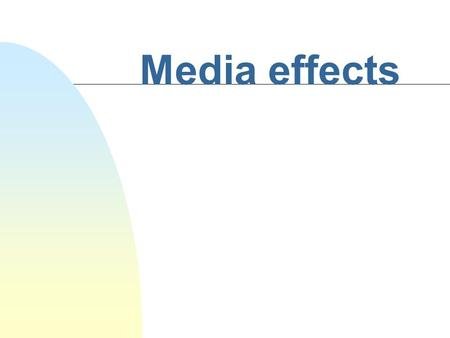 Media effects Laswell's Model of Mass Communication n Who n Says What n In Which Channel n To Whom n With What Effect.