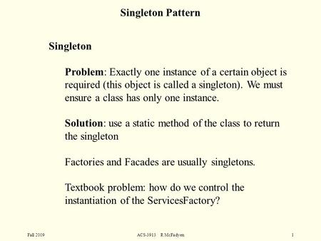 Fall 2009ACS-3913 R McFadyen1 Singleton Problem: Exactly one instance of a certain object is required (this object is called a singleton). We must ensure.