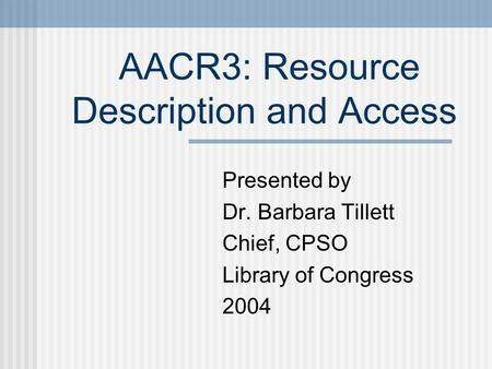 AACR3: Resource Description and Access Presented by Dr. Barbara Tillett Chief, CPSO Library of Congress 2004.