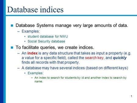 1 Database indices Database Systems manage very large amounts of data. –Examples: student database for NWU Social Security database To facilitate queries,