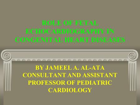 ROLE OF FETAL ECHOCARDIOGRAPHY IN CONGENITAL HEART DISEASES BY JAMEEL A. AL-ATA CONSULTANT AND ASSISTANT PROFESSOR OF PEDIATRIC CARDIOLOGY.