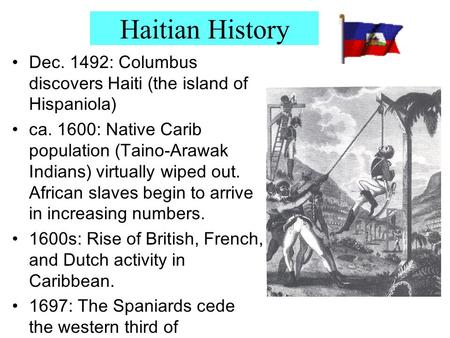 Haitian History Dec. 1492: Columbus discovers Haiti (the island of Hispaniola) ca. 1600: Native Carib population (Taino-Arawak Indians) virtually wiped.