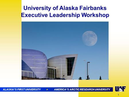 ALASKA ' S FIRST UNIVERSITY  AMERICA ' S ARCTIC RESEARCH UNIVERSITY University of Alaska Fairbanks Executive Leadership Workshop 1 ALASKA ' S FIRST UNIVERSITY.
