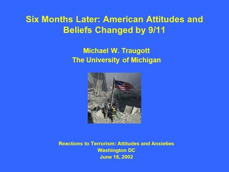Six Months Later: American Attitudes and Beliefs Changed by 9/11 Michael W. Traugott The University of Michigan Reactions to Terrorism: Attitudes and Anxieties.