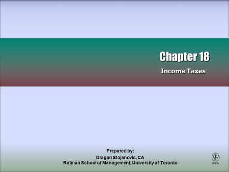 Prepared by: Dragan Stojanovic, CA Rotman School of Management, University of Toronto Chapter 18 Income Taxes Chapter 18 Income Taxes.