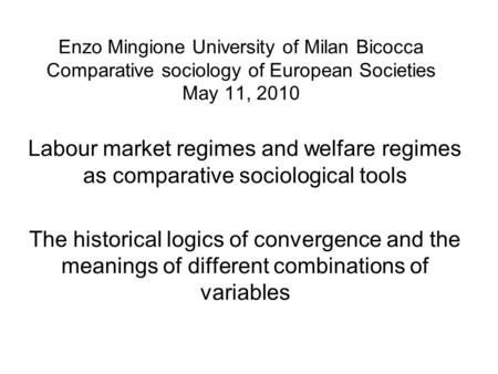 Enzo Mingione University of Milan Bicocca Comparative sociology of European Societies May 11, 2010 Labour market regimes and welfare regimes as comparative.