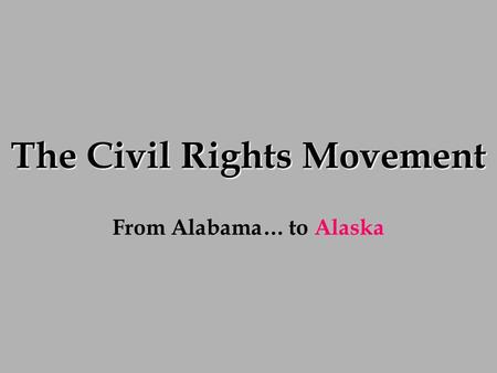 The Civil Rights Movement From Alabama… to Alaska.