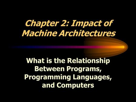 Chapter 2: Impact of Machine Architectures What is the Relationship Between Programs, Programming Languages, and Computers.