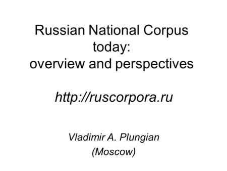 Russian National Corpus today: overview and perspectives  Vladimir A. Plungian (Moscow)