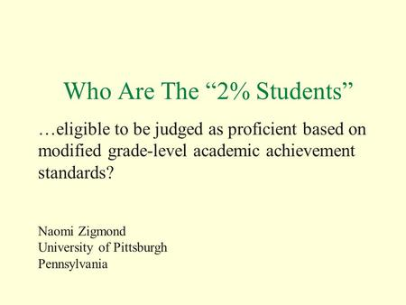 "Who Are The ""2% Students"" …eligible to be judged as proficient based on modified grade-level academic achievement standards? Naomi Zigmond University of."