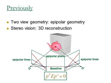Previously Two view geometry: epipolar geometry Stereo vision: 3D reconstruction epipolar lines Baseline O O' epipolar plane.