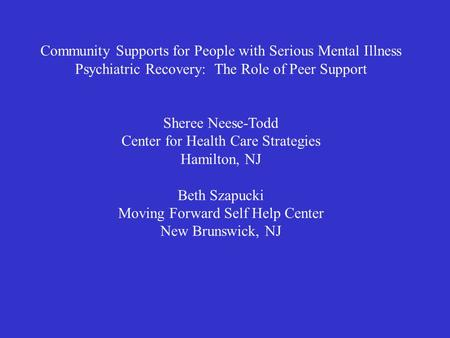 Community Supports for People with Serious Mental Illness Psychiatric Recovery: The Role of Peer Support Sheree Neese-Todd Center for Health Care Strategies.