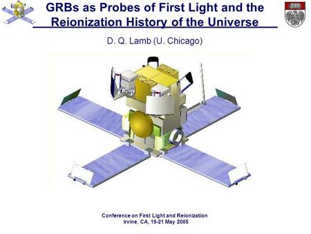 GRBs as Probes of First Light and the Reionization History of the Universe D. Q. Lamb (U. Chicago) Conference on First Light and Reionization Irvine, CA,