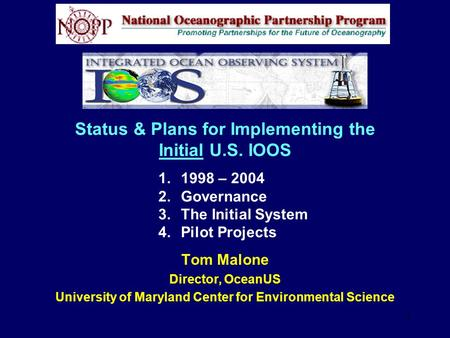1 Status & Plans for Implementing the Initial U.S. IOOS Tom Malone Director, OceanUS University of Maryland Center for Environmental Science 1.1998 – 2004.