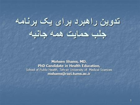 1 تدوين راهبرد برای يک برنامه جلب حمايت همه جانبه Mohsen Shams, MD. PhD Candidate in Health Education, School of Public Health, Tehran University of Medical.