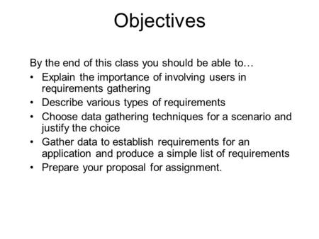 Objectives By the end of this class you should be able to… Explain the importance of involving users in requirements gathering Describe various types of.