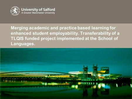 Merging academic and practice based learning for enhanced student employability. Transferability of a TLQIS funded project implemented at the School of.
