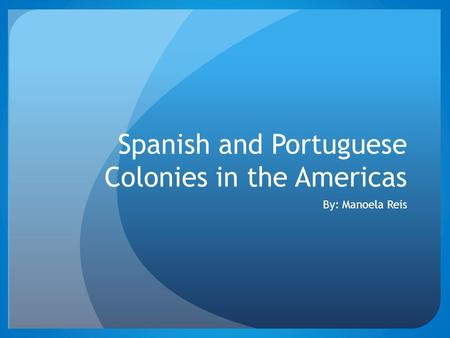 Spanish and Portuguese Colonies in the Americas By: Manoela Reis.