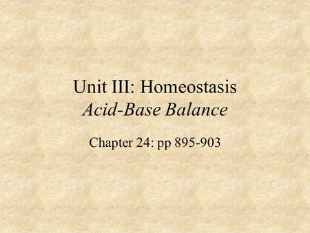 Unit III: Homeostasis Acid-Base Balance Chapter 24: pp 895-903.