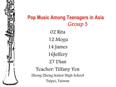 Pop Music Among Teenagers in Asia Group 3 02 Rita 12 Mogu 14 James 16Jeffery 27 Dian Teacher: Tiffany Yen Zhong Zheng Senior High School Taipei, Taiwan.