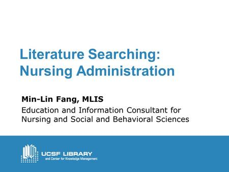 Literature Searching: Nursing Administration Min-Lin Fang, MLIS Education and Information Consultant for Nursing and Social and Behavioral Sciences.