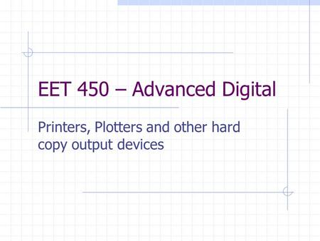 EET 450 – Advanced Digital Printers, Plotters and other hard copy output devices.