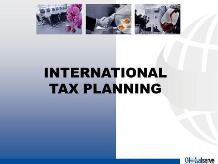 GLOBALSERVE INTERNATIONAL TAX PLANNING. MAXIMISATION OF NET RETURN THROUGH INTERNATIONAL TAX PLANNING GLOBALISATION OF THE WORLD ECONOMY HAS LED TO CROSS.