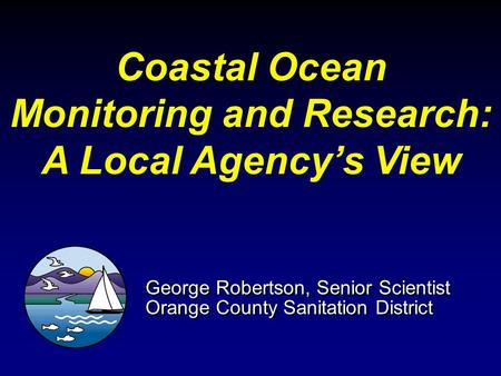 Coastal Ocean Monitoring and Research: A Local Agency's View George Robertson, Senior Scientist Orange County Sanitation District George Robertson, Senior.