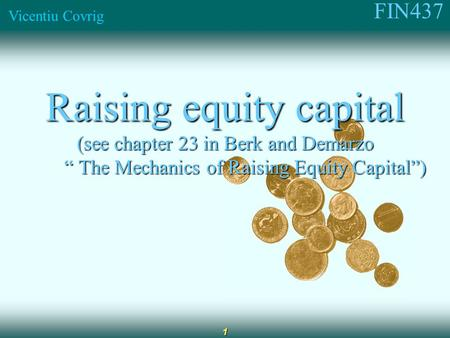 "FIN437 Vicentiu Covrig 1 Raising equity capital (see chapter 23 in Berk and Demarzo "" The Mechanics of Raising Equity Capital"") "" The Mechanics of Raising."