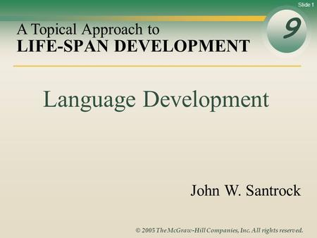 Slide 1 © 2005 The McGraw-Hill Companies, Inc. All rights reserved. LIFE-SPAN DEVELOPMENT 9 A Topical Approach to John W. Santrock Language Development.