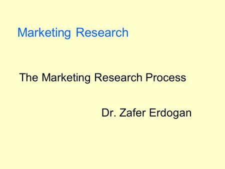 Marketing Research The Marketing Research Process Dr. Zafer Erdogan.