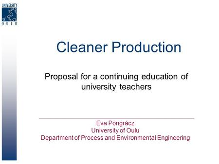 Cleaner Production Proposal for a continuing education of university teachers Eva Pongrácz University of Oulu Department of Process and Environmental Engineering.