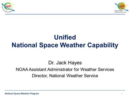 National Space Weather Program Unified National Space Weather Capability Dr. Jack Hayes NOAA Assistant Administrator for Weather Services Director, National.