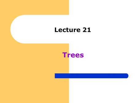 "Lecture 21 Trees. "" A useful data structure for many applications"""