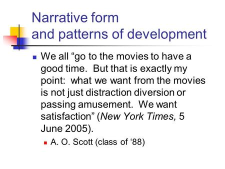 "Narrative form and patterns of development We all ""go to the movies to have a good time. But that is exactly my point: what we want from the movies is."