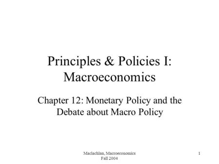 Maclachlan, Macroeconomics Fall 2004 1 Principles & Policies I: Macroeconomics Chapter 12: Monetary Policy and the Debate about Macro Policy.
