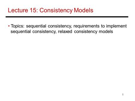 1 Lecture 15: Consistency Models Topics: sequential consistency, requirements to implement sequential consistency, relaxed consistency models.