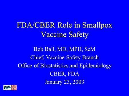 FDA/CBER Role in Smallpox Vaccine Safety Bob Ball, MD, MPH, ScM Chief, Vaccine Safety Branch Office of Biostatistics and Epidemiology CBER, FDA January.
