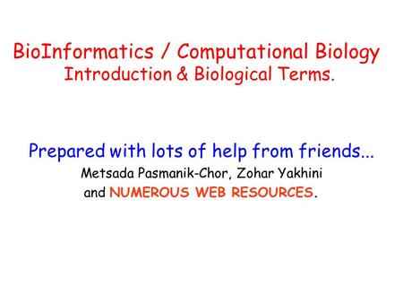 Prepared with lots of help from friends... Metsada Pasmanik-Chor, Zohar Yakhini and NUMEROUS WEB RESOURCES. BioInformatics / Computational Biology Introduction.