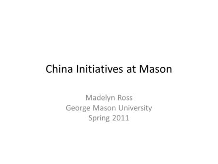 China Initiatives at Mason Madelyn Ross George Mason University Spring 2011.