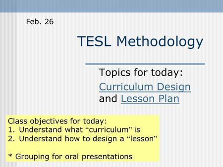 "TESL Methodology Topics for today: Curriculum Design Curriculum Design and Lesson PlanLesson Plan Class objectives for today: 1.Understand what "" curriculum."