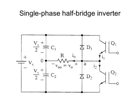 Single-phase half-bridge inverter. Operational Details Consists of 2 choppers, 3-wire DC source Transistors switched on and off alternately Need to isolate.