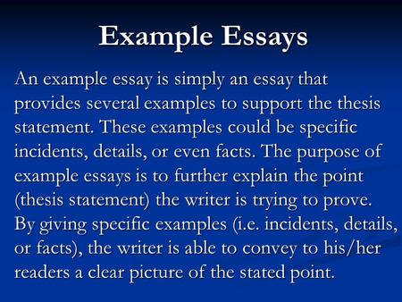 Example Essays An example essay is simply an essay that provides several examples to support the thesis statement. These examples could be specific incidents,