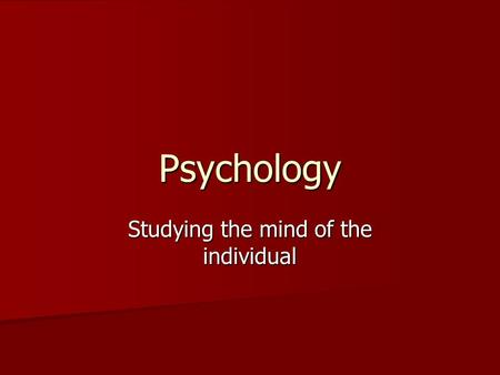 Psychology Studying the mind of the individual. Who are these Psychologists? They study how and why humans act as they do They study how and why humans.