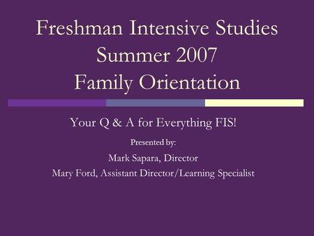 Freshman Intensive Studies Summer 2007 Family Orientation Your Q & A for Everything FIS! Presented by: Mark Sapara, Director Mary Ford, Assistant Director/Learning.