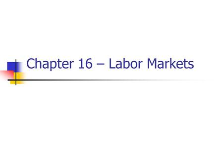 Chapter 16 – Labor Markets