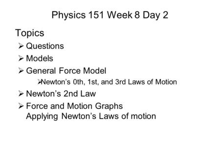 Physics 151 Week 8 Day 2 Topics  Questions  Models  General Force Model  Newton's 0th, 1st, and 3rd Laws of Motion  Newton's 2nd Law  Force and Motion.